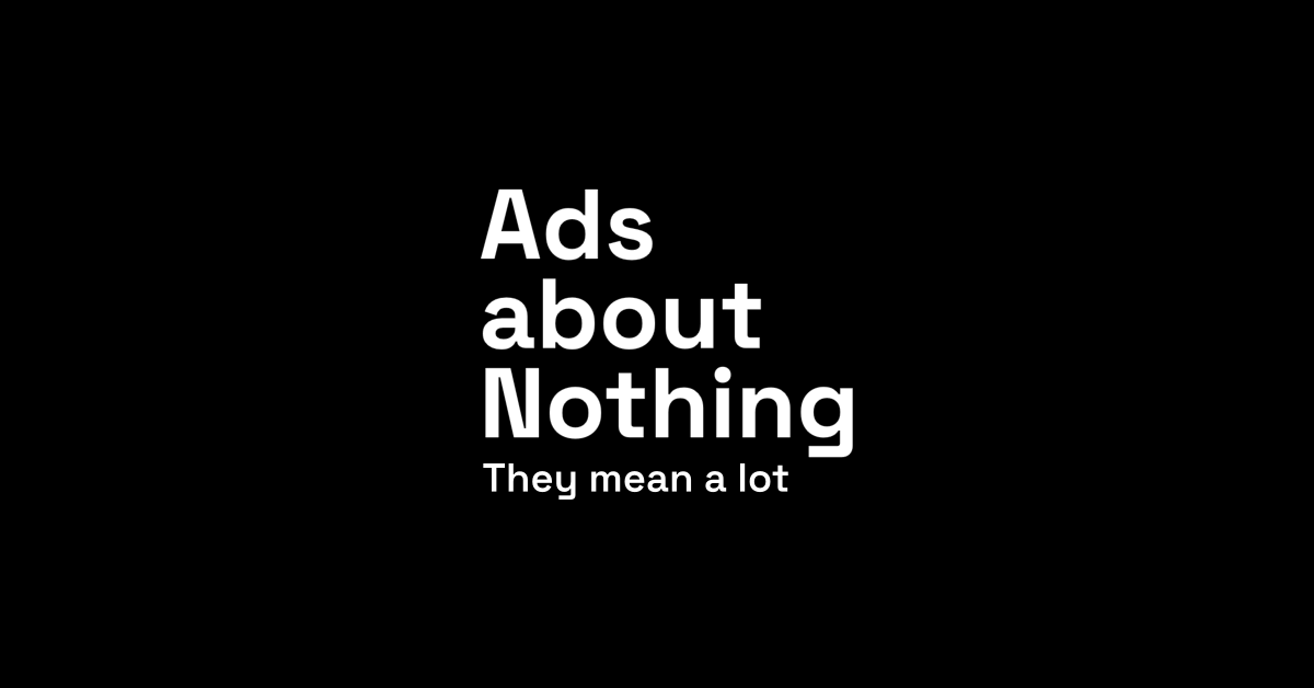 Ads About Nothing. They mean a lot.